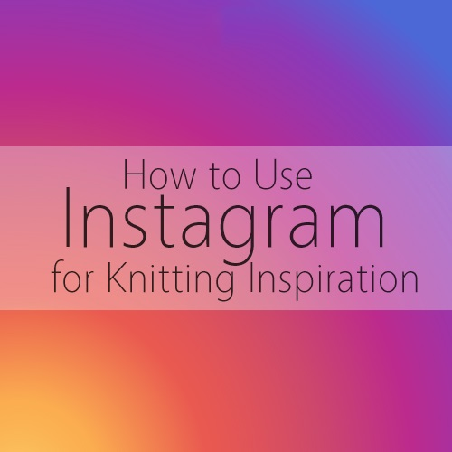 Knitting Inspiration Instagram : How to use instagram for knitting inspiration